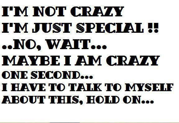 I-Am-Not-Crazy-I-Am-Just-Special-Funny-Hilarious-Quote-Saying.jpg.8265d85b16d2f55c1be23ed1a1858da2.jpg