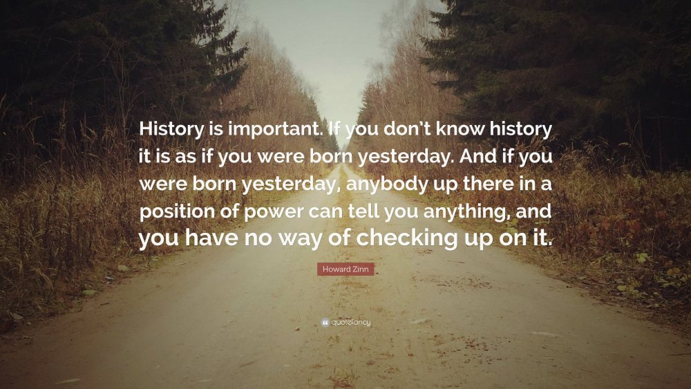 224702-Howard-Zinn-Quote-History-is-important-If-you-don-t-know-history.thumb.jpg.081ebc416a306616b3f302bac42da786.jpg
